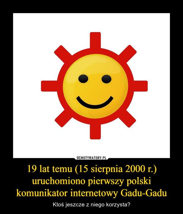 19 lat temu (15 sierpnia 2000 r.) uruchomiono pierwszy polski komunikator internetowy Gadu-Gadu – Ktoś jeszcze z niego korzysta?