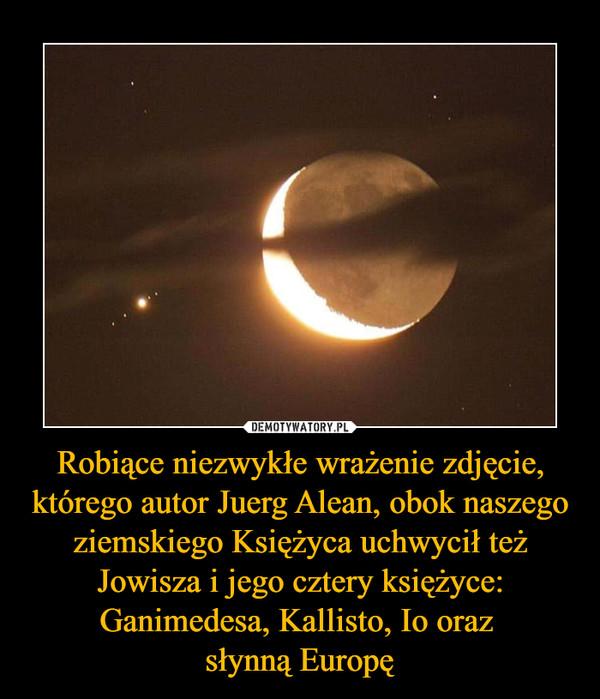 Robiące niezwykłe wrażenie zdjęcie, którego autor Juerg Alean, obok naszego ziemskiego Księżyca uchwycił też Jowisza i jego cztery księżyce: Ganimedesa, Kallisto, Io oraz słynną Europę –