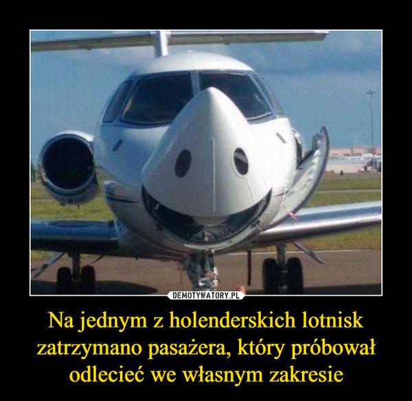 Na jednym z holenderskich lotnisk zatrzymano pasażera, który próbował odlecieć we własnym zakresie –