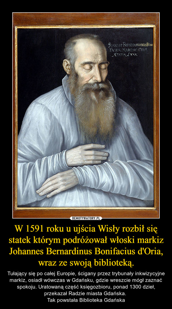 W 1591 roku u ujścia Wisły rozbił się statek którym podróżował włoski markiz Johannes Bernardinus Bonifacius d'Oria, wraz ze swoją biblioteką. – Tułający się po całej Europie, ścigany przez trybunały inkwizycyjne markiz, osiadł wówczas w Gdańsku, gdzie wreszcie mógł zaznać spokoju. Uratowaną część księgozbioru, ponad 1300 dzieł, przekazał Radzie miasta Gdańska. Tak powstała Biblioteka Gdańska
