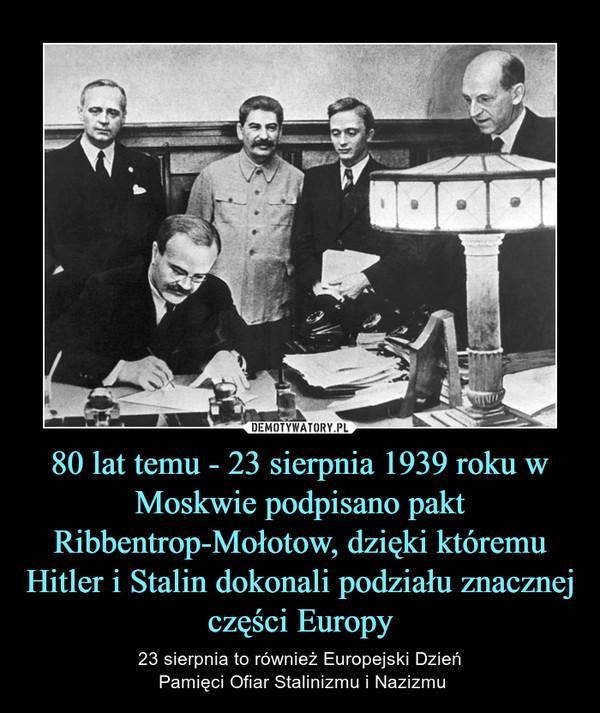 80 lat temu - 23 sierpnia 1939 roku w Moskwie podpisano pakt Ribbentrop-Mołotow, dzięki któremu Hitler i Stalin dokonali podziału znacznej części Europy – 23 sierpnia to również Europejski Dzień Pamięci Ofiar Stalinizmu i Nazizmu