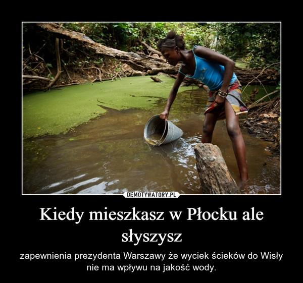 Kiedy mieszkasz w Płocku ale słyszysz – zapewnienia prezydenta Warszawy że wyciek ścieków do Wisły nie ma wpływu na jakość wody.