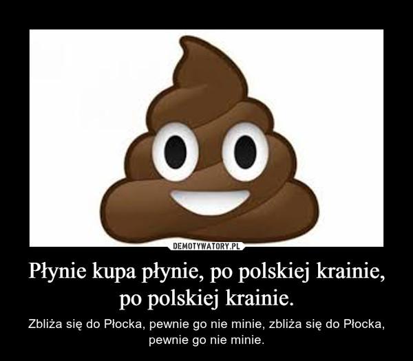 Płynie kupa płynie, po polskiej krainie, po polskiej krainie.