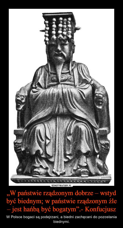 """""""W państwie rządzonym dobrze – wstyd być biednym; w państwie rządzonym źle – jest hańbą być bogatym"""".- Konfucjusz – W Polsce bogaci są podejrzani, a biedni zachęcani do pozostania biednymi."""