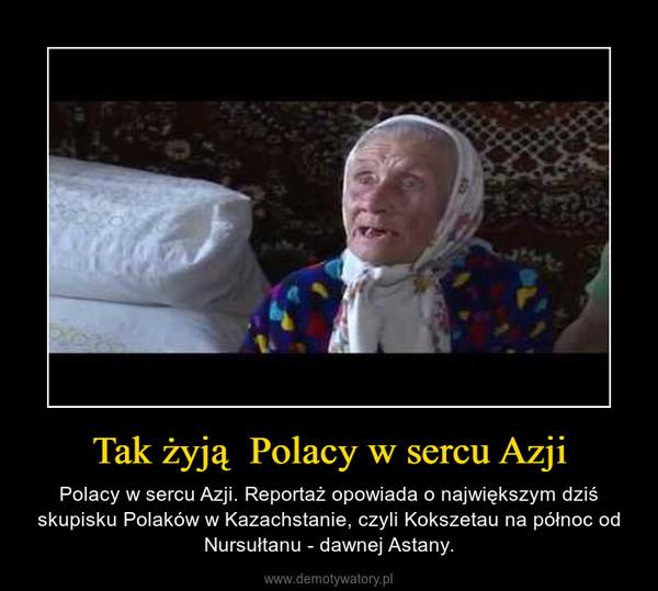 Tak żyją  Polacy w sercu Azji – Polacy w sercu Azji. Reportaż opowiada o największym dziś skupisku Polaków w Kazachstanie, czyli Kokszetau na północ od Nursułtanu - dawnej Astany.