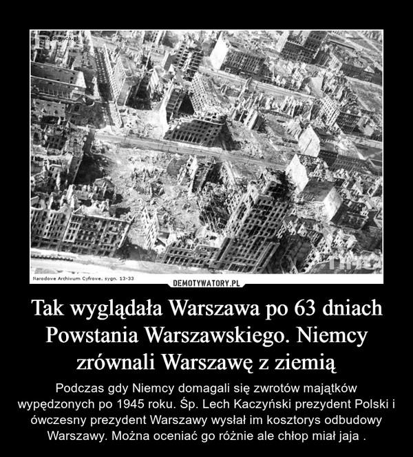 Tak wyglądała Warszawa po 63 dniach Powstania Warszawskiego. Niemcy zrównali Warszawę z ziemią – Podczas gdy Niemcy domagali się zwrotów majątków wypędzonych po 1945 roku. Śp. Lech Kaczyński prezydent Polski i ówczesny prezydent Warszawy wysłał im kosztorys odbudowy Warszawy. Można oceniać go różnie ale chłop miał jaja .