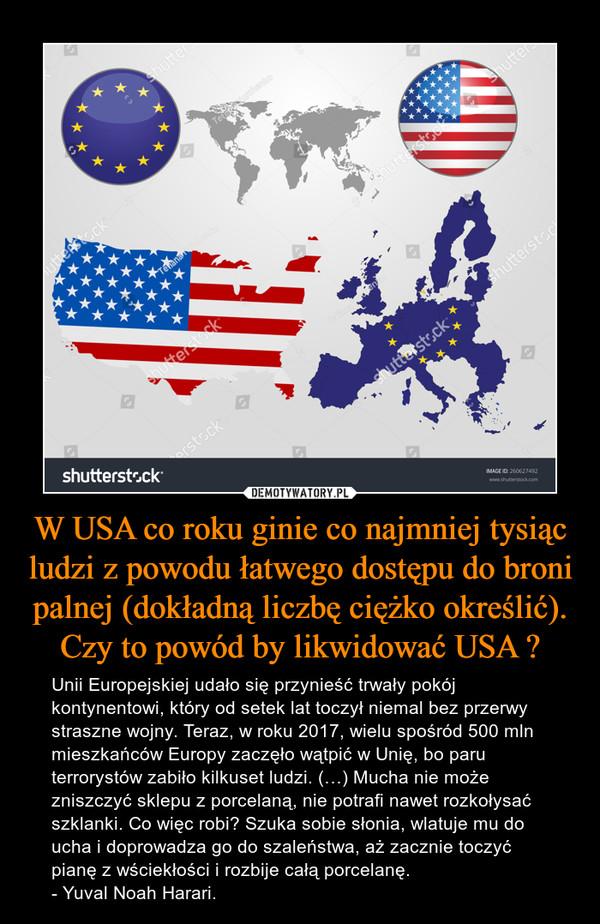W USA co roku ginie co najmniej tysiąc ludzi z powodu łatwego dostępu do broni palnej (dokładną liczbę ciężko określić). Czy to powód by likwidować USA ? – Unii Europejskiej udało się przynieść trwały pokój kontynentowi, który od setek lat toczył niemal bez przerwy straszne wojny. Teraz, w roku 2017, wielu spośród 500 mln mieszkańców Europy zaczęło wątpić w Unię, bo paru terrorystów zabiło kilkuset ludzi. (…) Mucha nie może zniszczyć sklepu z porcelaną, nie potrafi nawet rozkołysać szklanki. Co więc robi? Szuka sobie słonia, wlatuje mu do ucha i doprowadza go do szaleństwa, aż zacznie toczyć pianę z wściekłości i rozbije całą porcelanę.- Yuval Noah Harari.