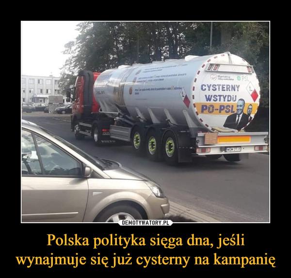 Polska polityka sięga dna, jeśli wynajmuje się już cysterny na kampanię –