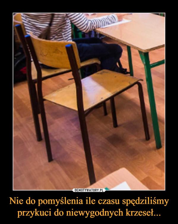 Nie do pomyślenia ile czasu spędziliśmy przykuci do niewygodnych krzeseł... –
