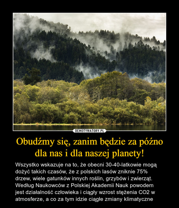Obudźmy się, zanim będzie za późnodla nas i dla naszej planety! – Wszystko wskazuje na to, że obecni 30-40-latkowie mogą dożyć takich czasów, że z polskich lasów zniknie 75% drzew, wiele gatunków innych roślin, grzybów i zwierząt. Według Naukowców z Polskiej Akademii Nauk powodem jest działalność człowieka i ciągły wzrost stężenia CO2 w atmosferze, a co za tym idzie ciągłe zmiany klimatyczne