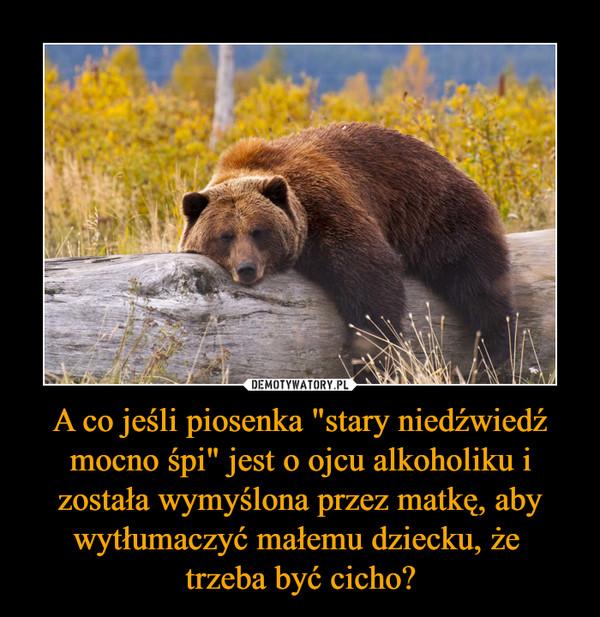 """A co jeśli piosenka """"stary niedźwiedź mocno śpi"""" jest o ojcu alkoholiku i została wymyślona przez matkę, aby wytłumaczyć małemu dziecku, że trzeba być cicho? –"""
