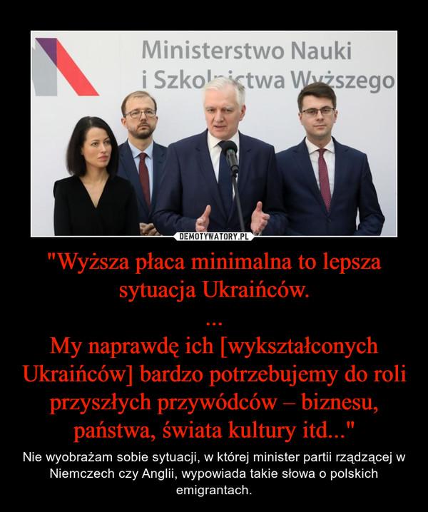 """""""Wyższa płaca minimalna to lepsza sytuacja Ukraińców....My naprawdę ich [wykształconych Ukraińców] bardzo potrzebujemy do roli przyszłych przywódców – biznesu, państwa, świata kultury itd..."""" – Nie wyobrażam sobie sytuacji, w której minister partii rządzącej w Niemczech czy Anglii, wypowiada takie słowa o polskich emigrantach."""
