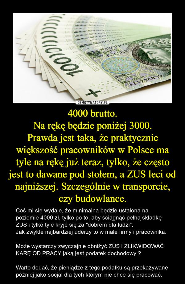 """4000 brutto.Na rękę będzie poniżej 3000.Prawda jest taka, że praktycznie większość pracowników w Polsce ma tyle na rękę już teraz, tylko, że często jest to dawane pod stołem, a ZUS leci od najniższej. Szczególnie w transporcie, czy budowlance. – Coś mi się wydaje, że minimalna będzie ustalona na poziomie 4000 zł, tylko po to, aby ściągnąć pełną składkę ZUS i tylko tyle kryje się za """"dobrem dla ludzi"""". Jak zwykle najbardziej uderzy to w małe firmy i pracownika.Może wystarczy zwyczajnie obniżyć ZUS i ZLIKWIDOWAĆ KARĘ OD PRACY jaką jest podatek dochodowy ? Warto dodać, że pieniądze z tego podatku są przekazywane później jako socjal dla tych którym nie chce się pracować."""