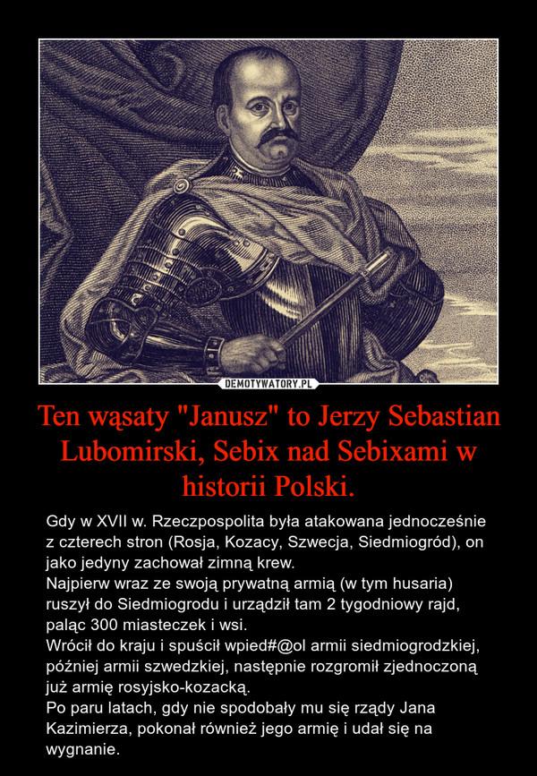 """Ten wąsaty """"Janusz"""" to Jerzy Sebastian Lubomirski, Sebix nad Sebixami w historii Polski. – Gdy w XVII w. Rzeczpospolita była atakowana jednocześnie z czterech stron (Rosja, Kozacy, Szwecja, Siedmiogród), on jako jedyny zachował zimną krew.Najpierw wraz ze swoją prywatną armią (w tym husaria) ruszył do Siedmiogrodu i urządził tam 2 tygodniowy rajd, paląc 300 miasteczek i wsi.Wrócił do kraju i spuścił wpied#@ol armii siedmiogrodzkiej, później armii szwedzkiej, następnie rozgromił zjednoczoną już armię rosyjsko-kozacką.Po paru latach, gdy nie spodobały mu się rządy Jana Kazimierza, pokonał również jego armię i udał się na wygnanie."""