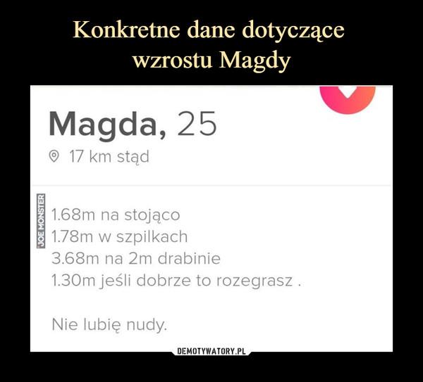 –  Magda, 25 17 km stądj 1.68m na stojąco11.78m w szpilkach3.68m na 2m drabinie1.30m jeśli dobrze to rozegrasz .Nie lubię nudy.