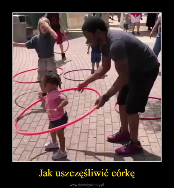 Jak uszczęśliwić córkę –