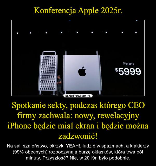 Spotkanie sekty, podczas którego CEO firmy zachwala: nowy, rewelacyjny iPhone będzie miał ekran i będzie można zadzwonić! – Na sali szaleństwo, okrzyki YEAH!, ludzie w spazmach, a klakierzy (99% obecnych) rozpoczynają burzę oklasków, która trwa pół minuty. Przyszłość? Nie, w 2019r. było podobnie.