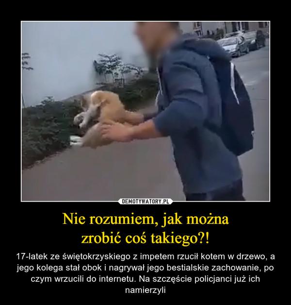 Nie rozumiem, jak możnazrobić coś takiego?! – 17-latek ze świętokrzyskiego z impetem rzucił kotem w drzewo, a jego kolega stał obok i nagrywał jego bestialskie zachowanie, po czym wrzucili do internetu. Na szczęście policjanci już ich namierzyli