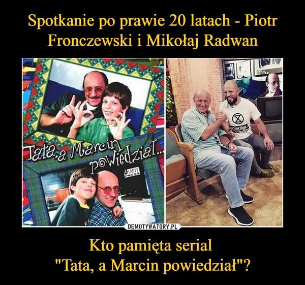 """Kto pamięta serial """"Tata, a Marcin powiedział""""? –"""
