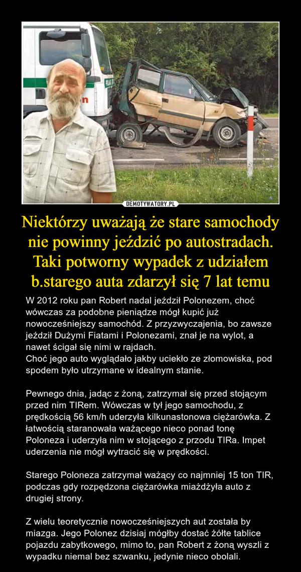 Niektórzy uważają że stare samochody nie powinny jeździć po autostradach.Taki potworny wypadek z udziałem b.starego auta zdarzył się 7 lat temu – W 2012 roku pan Robert nadal jeździł Polonezem, choć wówczas za podobne pieniądze mógł kupić już nowocześniejszy samochód. Z przyzwyczajenia, bo zawsze jeździł Dużymi Fiatami i Polonezami, znał je na wylot, a nawet ścigał się nimi w rajdach.Choć jego auto wyglądało jakby uciekło ze złomowiska, pod spodem było utrzymane w idealnym stanie.Pewnego dnia, jadąc z żoną, zatrzymał się przed stojącym przed nim TIRem. Wówczas w tył jego samochodu, z prędkością 56 km/h uderzyła kilkunastonowa ciężarówka. Z łatwością staranowała ważącego nieco ponad tonę Poloneza i uderzyła nim w stojącego z przodu TIRa. Impet uderzenia nie mógł wytracić się w prędkości.Starego Poloneza zatrzymał ważący co najmniej 15 ton TIR, podczas gdy rozpędzona ciężarówka miażdżyła auto z drugiej strony. Z wielu teoretycznie nowocześniejszych aut została by miazga. Jego Polonez dzisiaj mógłby dostać żółte tablice pojazdu zabytkowego, mimo to, pan Robert z żoną wyszli z wypadku niemal bez szwanku, jedynie nieco obolali.