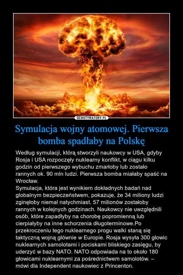 Symulacja wojny atomowej. Pierwsza bomba spadłaby na Polskę – Według symulacji, którą stworzyli naukowcy w USA, gdyby Rosja i USA rozpoczęły nuklearny konflikt, w ciągu kilku godzin od pierwszego wybuchu zmarłoby lub zostało rannych ok. 90 mln ludzi. Pierwsza bomba miałaby spaść na Wrocław.Symulacja, która jest wynikiem dokładnych badań nad globalnym bezpieczeństwem, pokazuje, że 34 miliony ludzi zginęłoby niemal natychmiast. 57 milionów zostałoby rannych w kolejnych godzinach. Naukowcy nie uwzględnili osób, które zapadłyby na chorobę popromienną lub cierpiałyby na inne schorzenia długoterminowe.Po przekroczeniu tego nuklearnego progu walki staną się taktyczną wojną głównie w Europie. Rosja wysyła 300 głowic nuklearnych samolotami i pociskami bliskiego zasięgu, by uderzyć w bazy NATO. NATO odpowiada na to około 180 głowicami nuklearnymi za pośrednictwem samolotów. – mówi dla Independent naukowiec z Princenton.