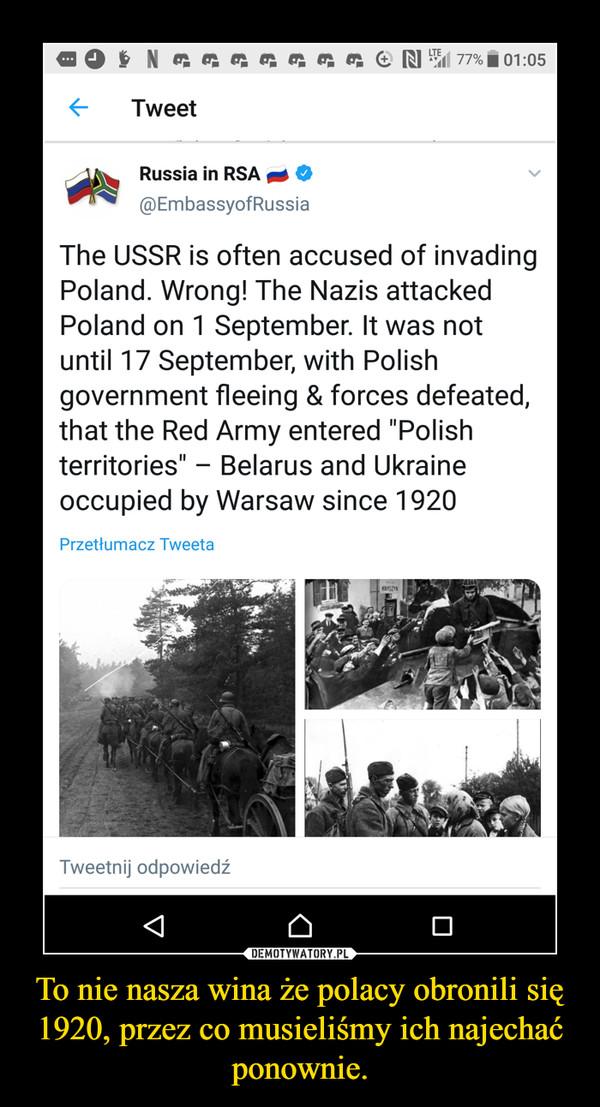 To nie nasza wina że polacy obronili się 1920, przez co musieliśmy ich najechać ponownie. –