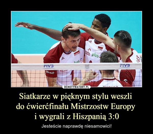 Siatkarze w pięknym stylu weszli do ćwierćfinału Mistrzostw Europy i wygrali z Hiszpanią 3:0 – Jesteście naprawdę niesamowici!