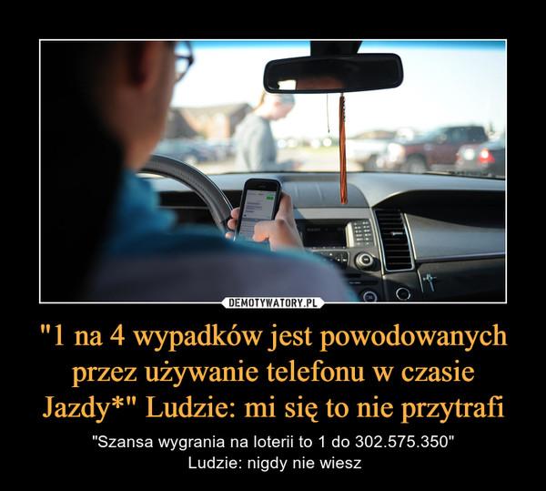 """""""1 na 4 wypadków jest powodowanych przez używanie telefonu w czasie Jazdy*"""" Ludzie: mi się to nie przytrafi – """"Szansa wygrania na loterii to 1 do 302.575.350"""" Ludzie: nigdy nie wiesz"""