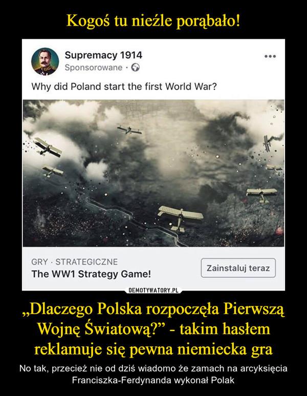 """""""Dlaczego Polska rozpoczęła Pierwszą Wojnę Światową?"""" - takim hasłem reklamuje się pewna niemiecka gra – No tak, przecież nie od dziś wiadomo że zamach na arcyksięcia Franciszka-Ferdynanda wykonał Polak Supremacy 1914SponsorowaneWhy did Poland start the first World War?GRY STRATEGICZNEZainstaluj terazThe WW1 Strategy Game!"""