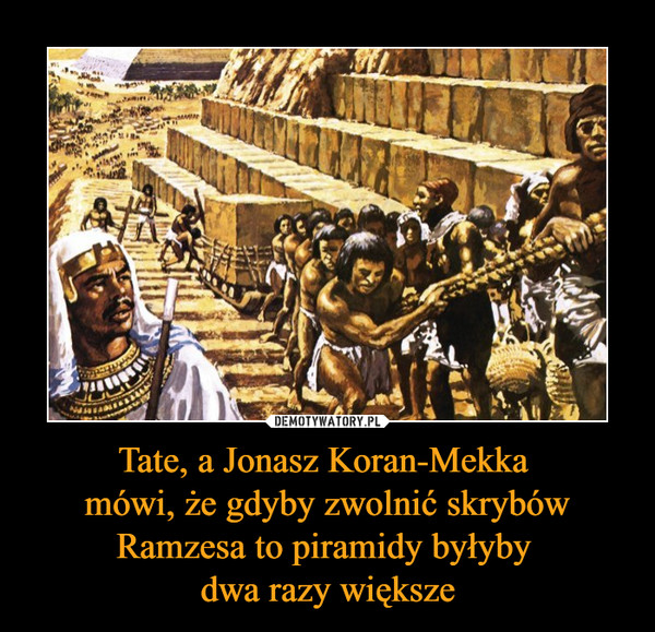 Tate, a Jonasz Koran-Mekka mówi, że gdyby zwolnić skrybów Ramzesa to piramidy byłyby dwa razy większe –