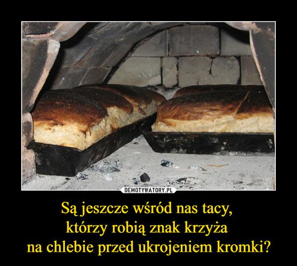 Są jeszcze wśród nas tacy, którzy robią znak krzyża na chlebie przed ukrojeniem kromki? –
