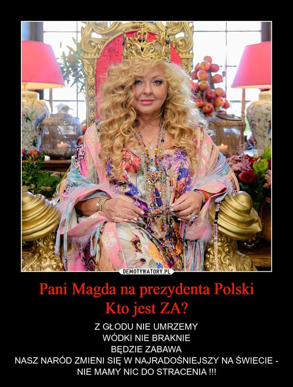 Pani Magda na prezydenta PolskiKto jest ZA? – Z GŁODU NIE UMRZEMYWÓDKI NIE BRAKNIEBĘDZIE ZABAWANASZ NARÓD ZMIENI SIĘ W NAJRADOŚNIEJSZY NA ŚWIECIE - NIE MAMY NIC DO STRACENIA !!!