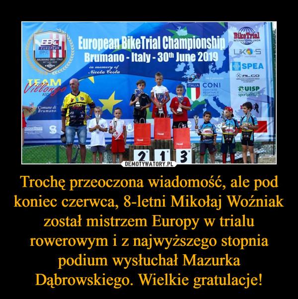 Trochę przeoczona wiadomość, ale pod koniec czerwca, 8-letni Mikołaj Woźniak został mistrzem Europy w trialu rowerowym i z najwyższego stopnia podium wysłuchał Mazurka Dąbrowskiego. Wielkie gratulacje! –