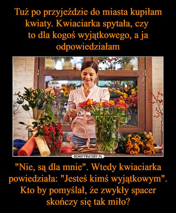 """""""Nie, są dla mnie"""". Wtedy kwiaciarka powiedziała: """"Jesteś kimś wyjątkowym"""". Kto by pomyślał, że zwykły spacer skończy się tak miło? –"""
