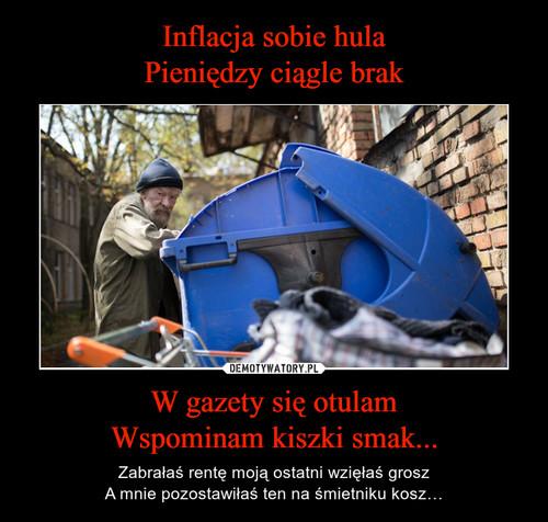 Inflacja sobie hula Pieniędzy ciągle brak W gazety się otulam Wspominam kiszki smak...