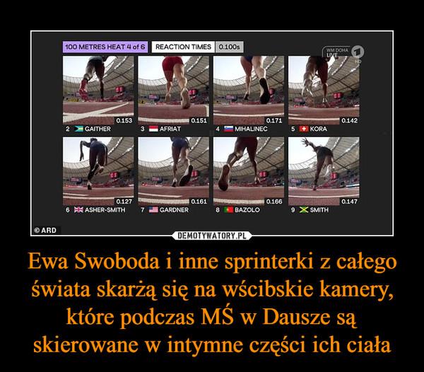 Ewa Swoboda i inne sprinterki z całego świata skarżą się na wścibskie kamery, które podczas MŚ w Dausze są skierowane w intymne części ich ciała –