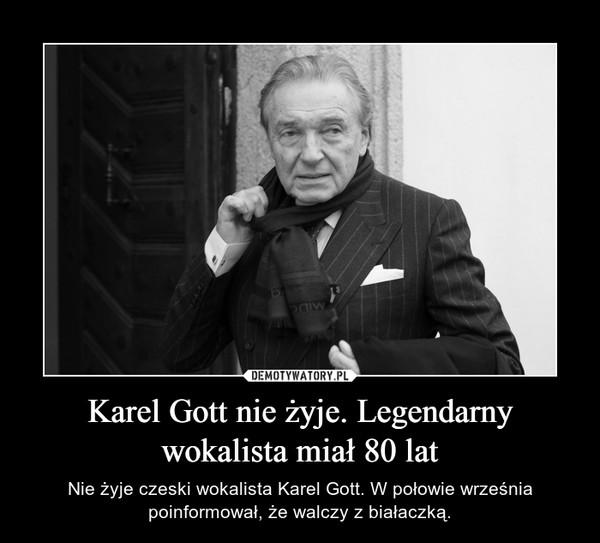 Karel Gott nie żyje. Legendarny wokalista miał 80 lat – Nie żyje czeski wokalista Karel Gott. W połowie września poinformował, że walczy z białaczką.