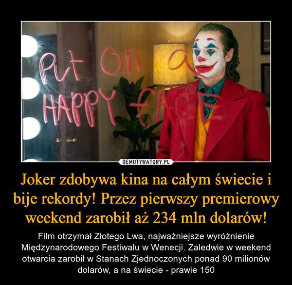 Joker zdobywa kina na całym świecie i bije rekordy! Przez pierwszy premierowy weekend zarobił aż 234 mln dolarów! – Film otrzymał Złotego Lwa, najważniejsze wyróżnienie Międzynarodowego Festiwalu w Wenecji. Zaledwie w weekend otwarcia zarobił w Stanach Zjednoczonych ponad 90 milionów dolarów, a na świecie - prawie 150