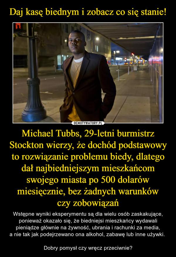 Michael Tubbs, 29-letni burmistrz Stockton wierzy, że dochód podstawowy to rozwiązanie problemu biedy, dlatego dał najbiedniejszym mieszkańcom swojego miasta po 500 dolarów miesięcznie, bez żadnych warunkówczy zobowiązań – Wstępne wyniki eksperymentu są dla wielu osób zaskakujące, ponieważ okazało się, że biedniejsi mieszkańcy wydawali pieniądze głównie na żywność, ubrania i rachunki za media,a nie tak jak podejrzewano ona alkohol, zabawę lub inne używki. Dobry pomysł czy wręcz przeciwnie?