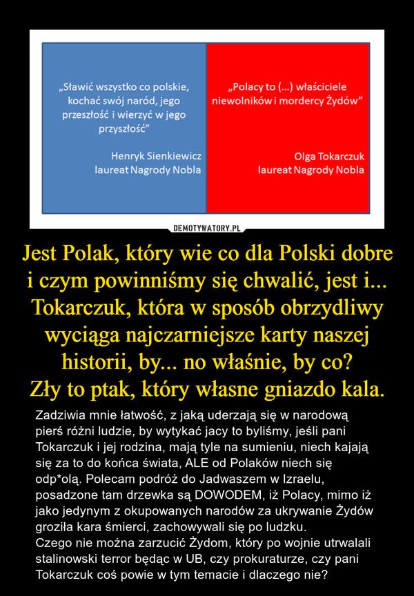 Jest Polak, który wie co dla Polski dobre i czym powinniśmy się chwalić, jest i... Tokarczuk, która w sposób obrzydliwy wyciąga najczarniejsze karty naszej historii, by... no właśnie, by co?Zły to ptak, który własne gniazdo kala. – Zadziwia mnie łatwość, z jaką uderzają się w narodową pierś różni ludzie, by wytykać jacy to byliśmy, jeśli pani Tokarczuk i jej rodzina, mają tyle na sumieniu, niech kajają się za to do końca świata, ALE od Polaków niech się odp*olą. Polecam podróż do Jadwaszem w Izraelu, posadzone tam drzewka są DOWODEM, iż Polacy, mimo iż jako jedynym z okupowanych narodów za ukrywanie Żydów groziła kara śmierci, zachowywali się po ludzku. Czego nie można zarzucić Żydom, który po wojnie utrwalali stalinowski terror będąc w UB, czy prokuraturze, czy pani Tokarczuk coś powie w tym temacie i dlaczego nie?