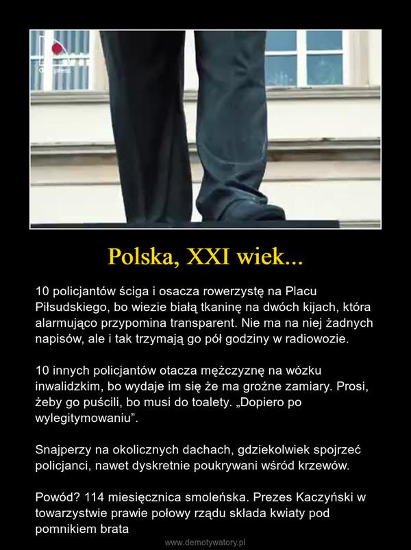 """Polska, XXI wiek... – 10 policjantów ściga i osacza rowerzystę na Placu Piłsudskiego, bo wiezie białą tkaninę na dwóch kijach, która alarmująco przypomina transparent. Nie ma na niej żadnych napisów, ale i tak trzymają go pół godziny w radiowozie.10 innych policjantów otacza mężczyznę na wózku inwalidzkim, bo wydaje im się że ma groźne zamiary. Prosi, żeby go puścili, bo musi do toalety. """"Dopiero po wylegitymowaniu"""".Snajperzy na okolicznych dachach, gdziekolwiek spojrzeć policjanci, nawet dyskretnie poukrywani wśród krzewów.Powód? 114 miesięcznica smoleńska. Prezes Kaczyński w towarzystwie prawie połowy rządu składa kwiaty pod pomnikiem brata"""
