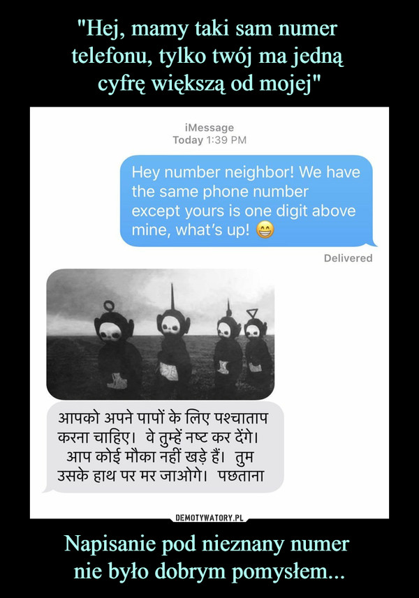 Napisanie pod nieznany numer nie było dobrym pomysłem... –  Hey number neighbor! We have the same phone number except yours is one digit above mine, what's up!