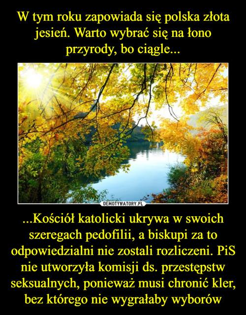 W tym roku zapowiada się polska złota jesień. Warto wybrać się na łono przyrody, bo ciągle... ...Kościół katolicki ukrywa w swoich szeregach pedofilii, a biskupi za to odpowiedzialni nie zostali rozliczeni. PiS nie utworzyła komisji ds. przestępstw seksualnych, ponieważ musi chronić kler, bez którego nie wygrałaby wyborów