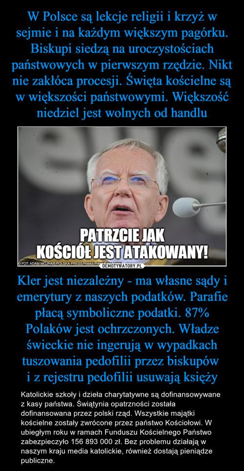 W Polsce są lekcje religii i krzyż w sejmie i na każdym większym pagórku. Biskupi siedzą na uroczystościach państwowych w pierwszym rzędzie. Nikt nie zakłóca procesji. Święta kościelne są w większości państwowymi. Większość niedziel jest wolnych od handlu Kler jest niezależny - ma własne sądy i emerytury z naszych podatków. Parafie płacą symboliczne podatki. 87% Polaków jest ochrzczonych. Władze świeckie nie ingerują w wypadkach tuszowania pedofilii przez biskupów  i z rejestru pedofilii usuwają księży