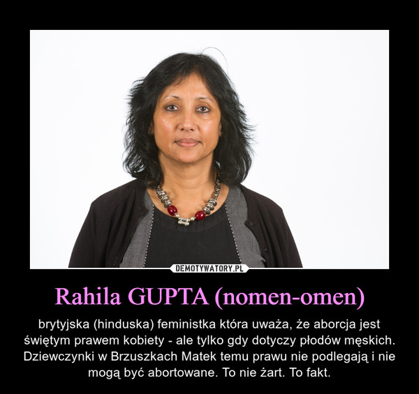 Rahila GUPTA (nomen-omen) – brytyjska (hinduska) feministka która uważa, że aborcja jest świętym prawem kobiety - ale tylko gdy dotyczy płodów męskich. Dziewczynki w Brzuszkach Matek temu prawu nie podlegają i nie mogą być abortowane. To nie żart. To fakt.