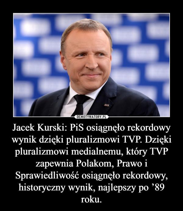 Jacek Kurski: PiS osiągnęło rekordowy wynik dzięki pluralizmowi TVP. Dzięki pluralizmowi medialnemu, który TVP zapewnia Polakom, Prawo i Sprawiedliwość osiągnęło rekordowy, historyczny wynik, najlepszy po '89 roku. –