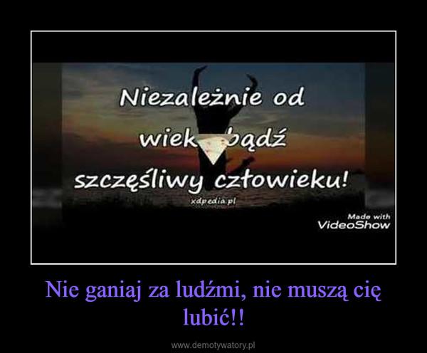 Nie ganiaj za ludźmi, nie muszą cię lubić!! –
