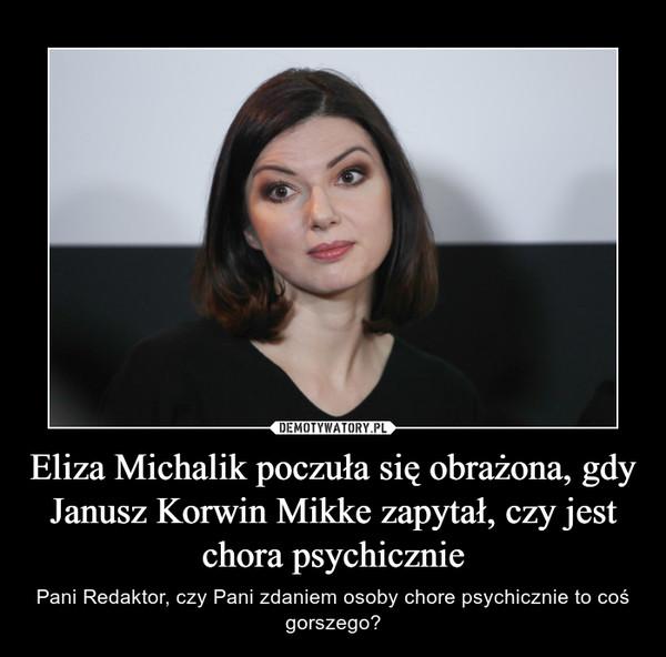 Eliza Michalik poczuła się obrażona, gdy Janusz Korwin Mikke zapytał, czy jest chora psychicznie – Pani Redaktor, czy Pani zdaniem osoby chore psychicznie to coś gorszego?