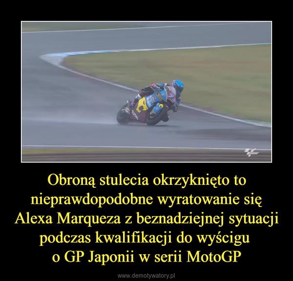 Obroną stulecia okrzyknięto to nieprawdopodobne wyratowanie się Alexa Marqueza z beznadziejnej sytuacji podczas kwalifikacji do wyścigu o GP Japonii w serii MotoGP –