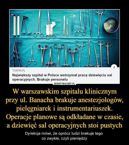 W warszawskim szpitalu klinicznym przy ul. Banacha brakuje anestezjologów, pielęgniarek i instrumentariuszek. Operacje planowe są odkładane w czasie, a dziewięć sal operacyjnych stoi pustych